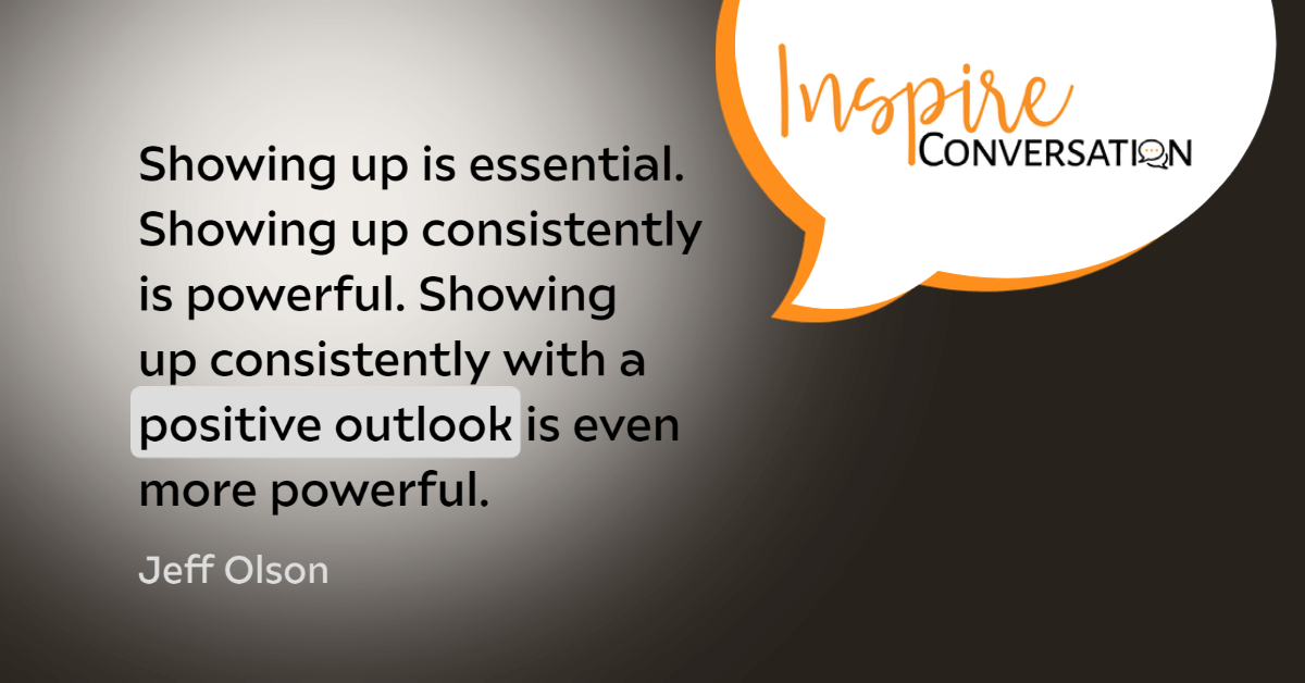Showing up is essential. Showing up consistently is powerful. Showing up consistently with a positive outlook is even more powerful.- Jeff Olson -